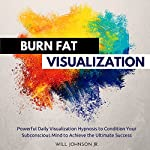 Burn Fat Visualization: Powerful Daily Visualization Hypnosis to Condition Your Subconsious Mind to Achieve the Ultimate Success | Will Johnson Jr.