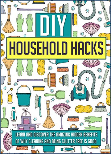 DIY Household Hacks: Learn And Discover The Amazing Hidden Benefits Of Why Cleaning And Being Clutter Free Is Good PDF