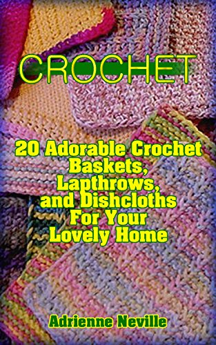 Crochet: 20 Adorable Crochet Baskets, Lapthrows, and Dishcloths For Your Lovely Home: (Interweave Crochet, Crochet Hook A, Crochet Accessories, Crochet … Crochet Patterns) (Crochet for Beginners)