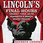 Lincoln's Final Hours: Conspiracy, Terror, and the Assassination of America's Greatest President | Kathryn Canavan