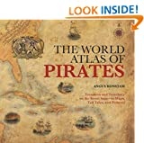 World Atlas of Pirates: Treasures And Treachery On The Seven Seas--In Maps, Tall Tales, And Pictures