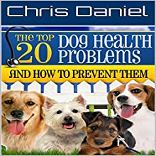 The 20 Top Dog Health Problems and How to Prevent Them Audiobook by Chris Daniel Narrated by Michael Bornheim