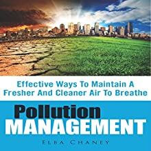 Pollution Management: Effective Ways to Maintain a Fresher and Cleaner Air to Breathe (       UNABRIDGED) by Elba Chaney Narrated by Alex Rehder