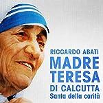 Madre Teresa di Calcutta: Santa della carità | Riccardo Abati