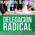 Delegación Radical: Cómo hacer menos y conseguir más con tu equipo de freelancers [Spanish Edition] Audiobook by Raimon Samsó Narrated by Alfonso Sales