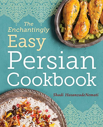 The Enchantingly Easy Persian Cookbook: 100 Simple Recipes for Beloved Persian Food Favorites by Shadi HasanzadeNemati