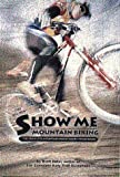 Show Me Mountain Biking: (All New) The Complete Mountain Biker's Guide to Missouri