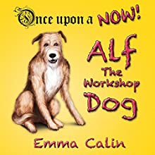 Alf The Workshop Dog: Once upon a NOW, Book 1 (       UNABRIDGED) by Emma Calin Narrated by Oscar Sparrow