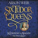 The Six Wives of Henry VIII - Katherine of Aragon: Six Tudor Queens, Book 1 Audiobook by Alison Weir Narrated by Maggie Mash