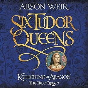 Six Tudor Queens: Katherine of Aragon, the True Queen Audiobook