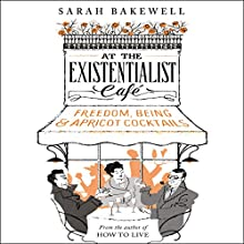 At the Existentialist Café: Freedom, Being, and Apricot Cocktails Audiobook by Sarah Bakewell Narrated by Antonia Beamish