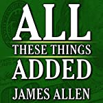 All These Things Added plus As He Thought: The Life of James Allen | James Allen