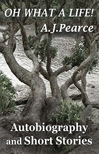 A.J. Pearce - Oh What a Life: Autobiography and Short Stories