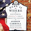 Here Is Where: Discovering America's Great Forgotten History (       UNABRIDGED) by Andrew Carroll Narrated by Andrew Carroll