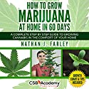 How to Grow Marijuana at Home in 60 Days: A Complete Step by Step Guide to Growing Cannabis in the Comfort of Your Home Audiobook by Nathan J Farley Narrated by Randal Schaffer