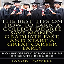 The Best Tips on How to Earn a College Degree, Save Money, Graduate Fast, and Start a Great Career Early: No University Scholarships or Grants Required Audiobook by Jason Powell Narrated by Jason Powell