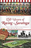 img - for 150 Years of Racing in Saratoga: Little-Known Stories and Facts from America's Most Historic Racing City (NY) (Sports History) book / textbook / text book