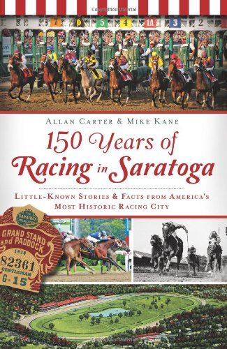 150 Years of Racing in Saratoga: Little-Known Stories and Facts from America's Most Historic Racing City (NY) (Sports Hi