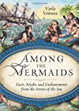 img - for Among the Mermaids: Facts, Myths, and Enchantments from the Sirens of the Sea Paperback - July 1, 2013 book / textbook / text book