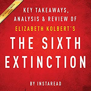 The Sixth Extinction, by Elizabeth Kolbert: Key Takeaways, Analysis, & Review Audiobook