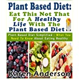 Plant Based Diet : Eat This Not That For A Healthy Life With The Plant Based Diet Plant Based Diet Simplified: What You Need To Know About Eating Healthy