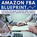 Amazon FBA Blueprint: A Step-By-Step Guide to Private Label & Build a Six-Figure Passive Income Selling on Amazon Audiobook by Andrew Louis Narrated by Alexander Adams