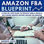 Amazon FBA Blueprint: A Step-By-Step Guide to Private Label & Build a Six-Figure Passive Income Selling on Amazon | Andrew Louis