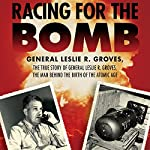 Racing for the Bomb: The True Story of General Leslie R. Groves, the Man Behind the Birth of the Atomic Age   Robert S. Norris
