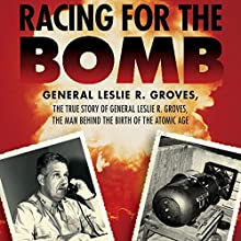 Racing for the Bomb: The True Story of General Leslie R. Groves, the Man Behind the Birth of the Atomic Age (       UNABRIDGED) by Robert S. Norris Narrated by Peter Johnson