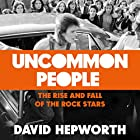 Uncommon People: The Rise and Fall of the Rock Stars 1955-1994 Hörbuch von David Hepworth Gesprochen von: David Hepworth
