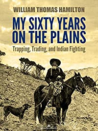 My Sixty Years On The Plains: Trapping, Trading, And Indian Fighting by W. T. Hamilton ebook deal