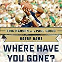 Notre Dame: Where Have You Gone? Derrick Mayes, Ken MacAfee, Nick Eddy, Jerome Heavens, and Other Fighting Irish Greats (       UNABRIDGED) by Paul Guido (contributor), Eric Hansen Narrated by Scott Thomsen
