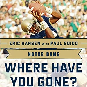 Notre Dame: Where Have You Gone? Derrick Mayes, Ken MacAfee, Nick Eddy, Jerome Heavens, and Other Fighting Irish Greats | [Paul Guido (contributor), Eric Hansen]