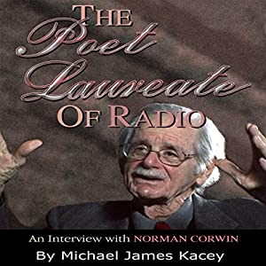 The Poet Laureate of Radio: An Interview with Norman Corwin Audiobook