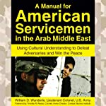 A Manual for American Servicemen in the Arab Middle East: Using Cultural Understanding to Defeat Adversaries and Win the Peace | Lt. Col. William D. Wunderle