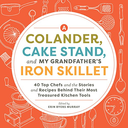 A Colander, Cake Stand, and My Grandfather's Iron Skillet: 37 Top Chefs and the Stories and Recipes Behind Their Most Treasured Kitchen Tools