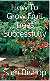 How To Grow Fruit Trees Successfully