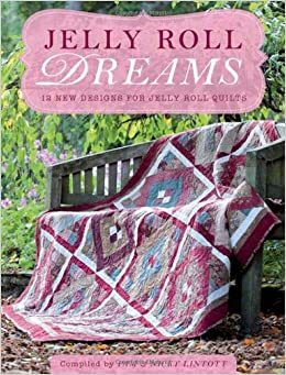 Jelly Roll Dreams 12 New Designs For Jelly Roll Quilts