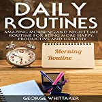 Daily Routine: Amazing Morning and Nighttime Routine for Being More Happy, Productive and Healthy | George Whittaker