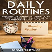 Daily Routine: Amazing Morning and Nighttime Routine for Being More Happy, Productive and Healthy Audiobook by George Whittaker Narrated by Joseph Tabler