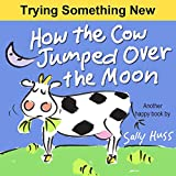 Childrens Books: HOW THE COW JUMPED OVER THE MOON (Fun Rhyming Picture Book/Bedtime Story with Farm Animals about Trying Something New and Being Adventurous for Beginner Readers, Ages 2-8)