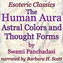 The Human Aura: Astral Colors and Thought Forms: Esoteric Classics (       UNABRIDGED) by Swami Panchadasi Narrated by Barbara H. Scott