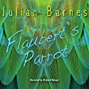 Flaubert's Parrot (       UNABRIDGED) by Julian Barnes Narrated by Richard Morant