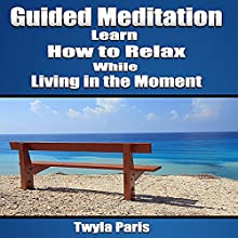 Guided Meditation: Learn How to Relax While Living in the Moment  by Twyla Paris Narrated by Deanna Sanders
