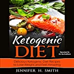 Ketogenic Diet: Delicious Ketogenic Diet Recipes to Lose Weight and Feel Amazing | Jennifer Smith