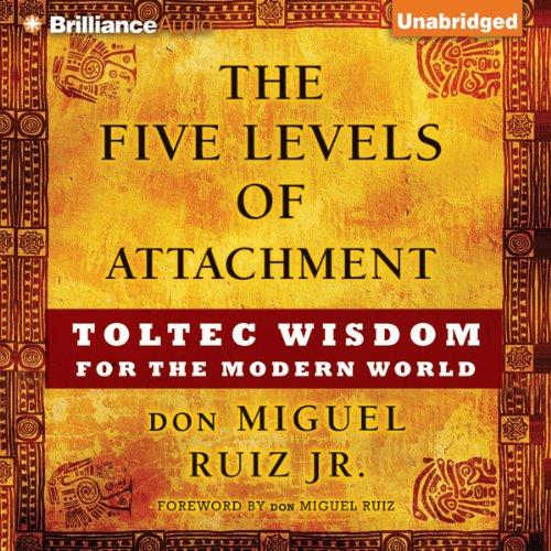 The Five Levels Of Attachment Toltec Wisdom For The