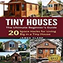 Tiny Houses: The Ultimate Beginner's Guide!: 20 Space Hacks for Living Big in Your Tiny House Audiobook by  Tiny Houses Narrated by Peter L. Delloro