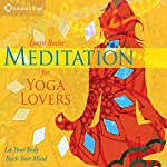 Meditation for Yoga Lovers: Let Your Body Teach Your Mind | Lorin Roche