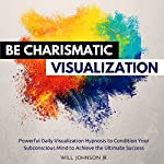 Be Charismatic Visualization: Powerful Daily Visualization Hypnosis to Condition Your Subconsious Mind to Achieve the Ultimate Success | Will Johnson Jr.