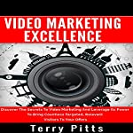 Video Marketing Excellence: Discover the Secrets to Video Marketing and Leverage Its Power to Bring Countless Targeted, Relevant Visitors to Your Offers | Terry Pitts